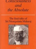 Sri Nisargadatta Maharaj – Consciousness and the Absolute : the Final Talks of Sri Nisargadatta Maharaj